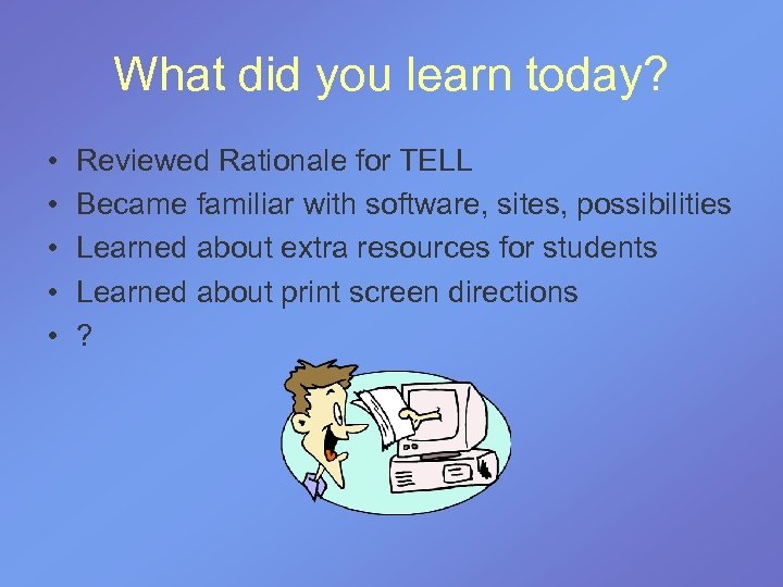 What did you learn today? • • • Reviewed Rationale for TELL Became familiar