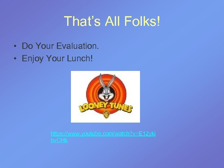 That's All Folks! • Do Your Evaluation. • Enjoy Your Lunch! https: //www. youtube.
