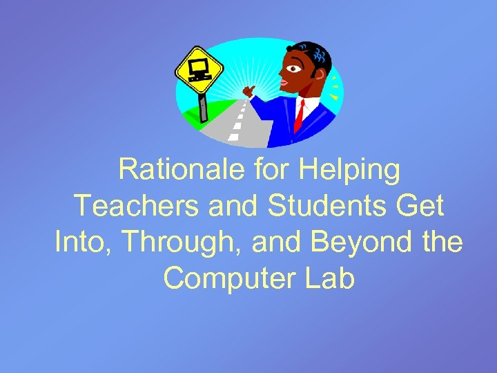 Rationale for Helping Teachers and Students Get Into, Through, and Beyond the Computer Lab