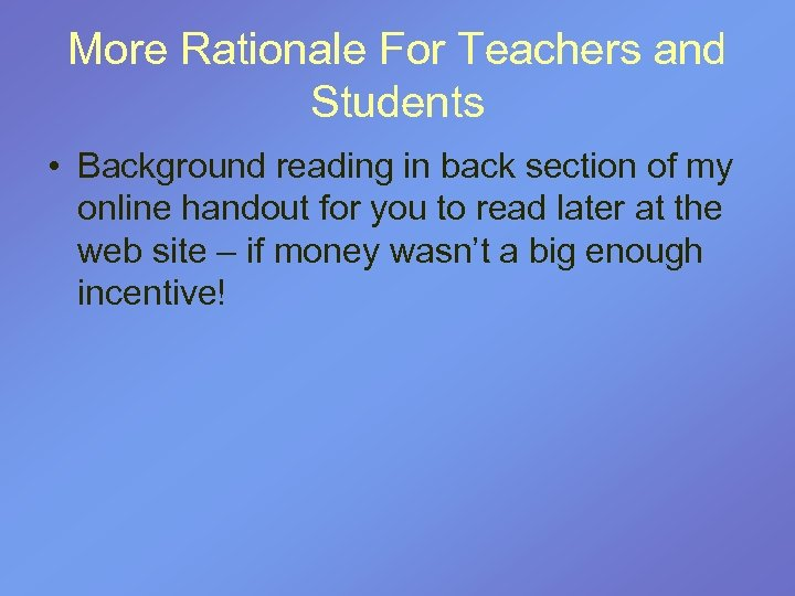 More Rationale For Teachers and Students • Background reading in back section of my