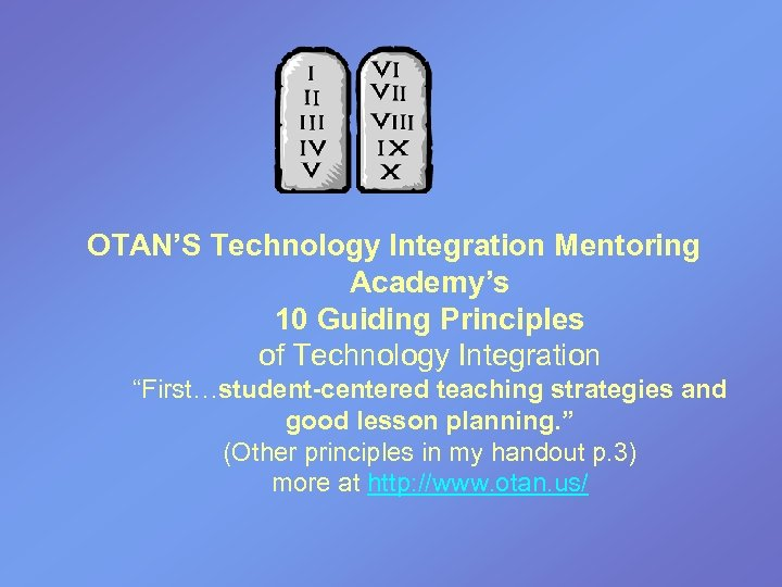 "OTAN'S Technology Integration Mentoring Academy's 10 Guiding Principles of Technology Integration ""First…student-centered teaching strategies"