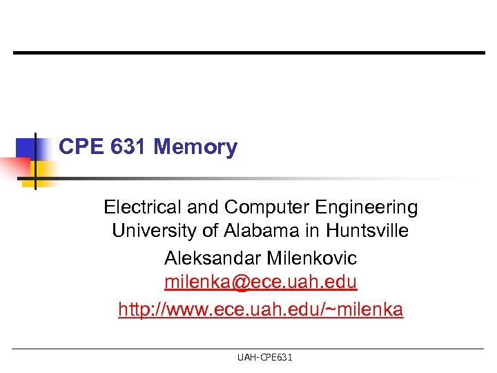 CPE 631 Memory Electrical and Computer Engineering University of Alabama in Huntsville Aleksandar Milenkovic