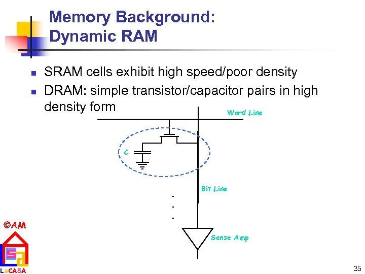 Memory Background: Dynamic RAM n n SRAM cells exhibit high speed/poor density DRAM: simple