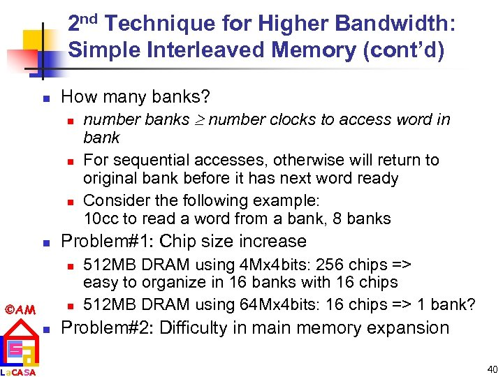 2 nd Technique for Higher Bandwidth: Simple Interleaved Memory (cont'd) n How many banks?
