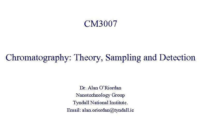 CM 3007 Chromatography: Theory, Sampling and Detection Dr. Alan O'Riordan Nanotechnology Group Tyndall National