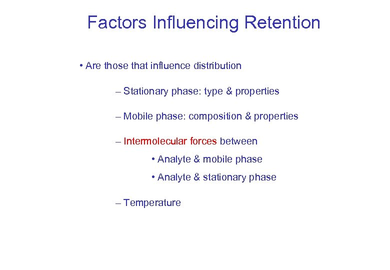 Factors Influencing Retention • Are those that influence distribution – Stationary phase: type &