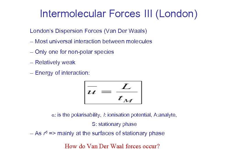 Intermolecular Forces III (London) London's Dispersion Forces (Van Der Waals) – Most universal interaction