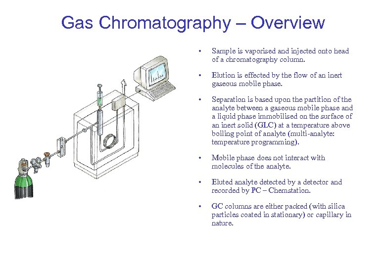 Gas Chromatography – Overview • Sample is vaporised and injected onto head of a