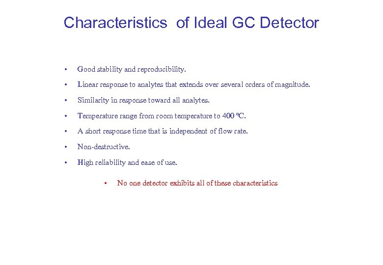 Characteristics of Ideal GC Detector • Good stability and reproducibility. • Linear response to