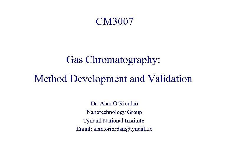 CM 3007 Gas Chromatography: Method Development and Validation Dr. Alan O'Riordan Nanotechnology Group Tyndall