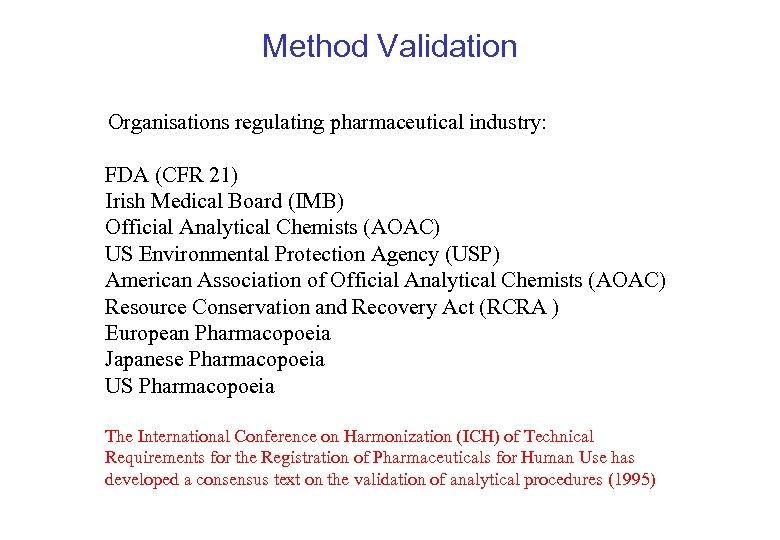 Method Validation Organisations regulating pharmaceutical industry: FDA (CFR 21) Irish Medical Board (IMB) Official