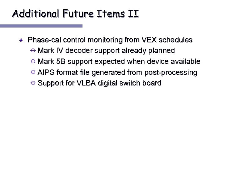 Additional Future Items II Phase-cal control monitoring from VEX schedules Mark IV decoder support
