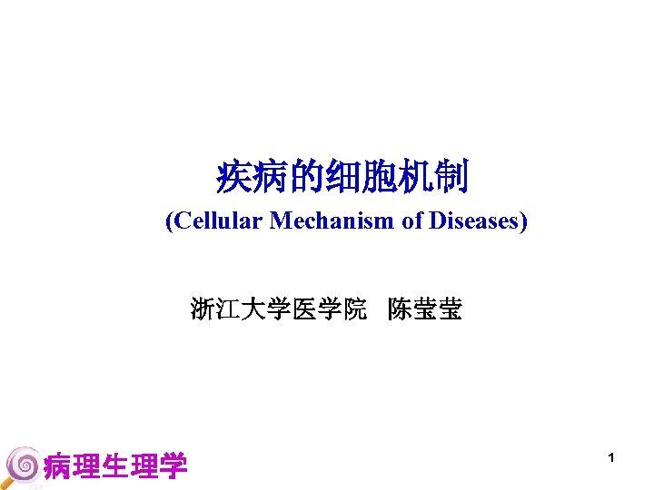 疾病的细胞机制 (Cellular Mechanism of Diseases) 浙江大学医学院 陈莹莹 病理生理学 1