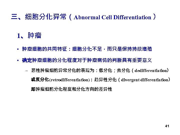 三、细胞分化异常(Abnormal Cell Differentiation ) 1、肿瘤 • 肿瘤细胞的共同特征:细胞分化不足,而只是保持持续增殖 • 确定肿瘤细胞的分化程度对于肿瘤病情的判断具有重要意义 – 恶性肿瘤细胞异常分化的表现为:低分化;去分化(dedifferentiation) 或反分化(retrodifferentiation);趋异性分化(divergent differentiation) 即肿瘤细胞分化程度和分化方向的差异性