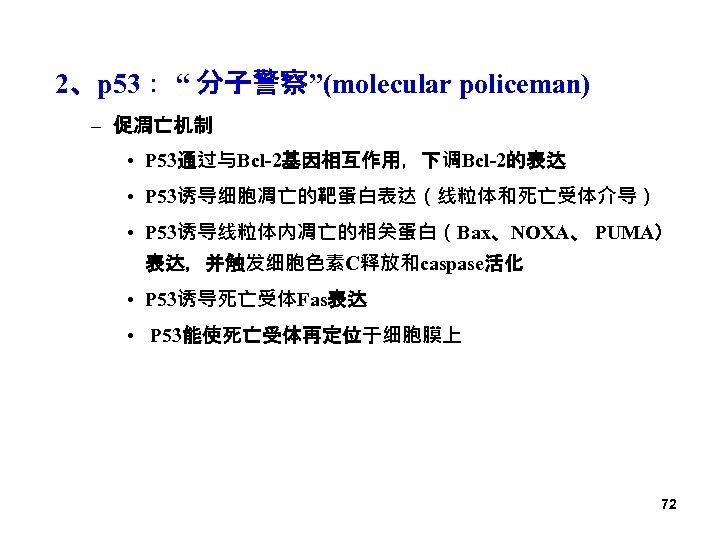 """2、p 53: """" 分子警察""""(molecular policeman) – 促凋亡机制 • P 53通过与Bcl-2基因相互作用,下调Bcl-2的表达 • P 53诱导细胞凋亡的靶蛋白表达(线粒体和死亡受体介导) •"""