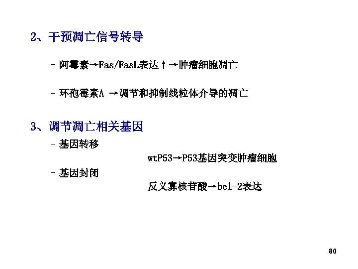2、干预凋亡信号转导 – 阿霉素→Fas/Fas. L表达↑→肿瘤细胞凋亡 – 环孢霉素A →调节和抑制线粒体介导的凋亡 3、调节凋亡相关基因 – 基因转移 wt. P 53→P 53基因突变肿瘤细胞