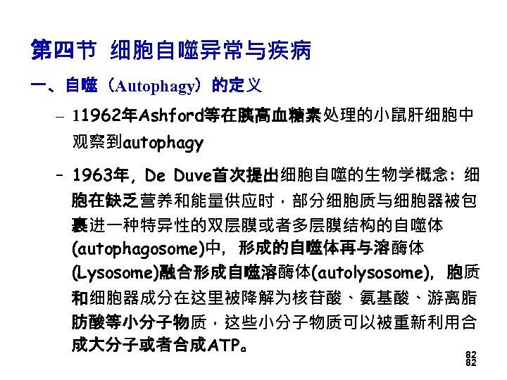 第四节 细胞自噬异常与疾病 一、自噬(Autophagy)的定义 – 11962年Ashford等在胰高血糖素处理的小鼠肝细胞中 观察到autophagy – 1963年, De Duve首次提出细胞自噬的生物学概念: 细 胞在缺乏营养和能量供应时,部分细胞质与细胞器被包 裹进一种特异性的双层膜或者多层膜结构的自噬体 (autophagosome)中,形成的自噬体再与溶酶体