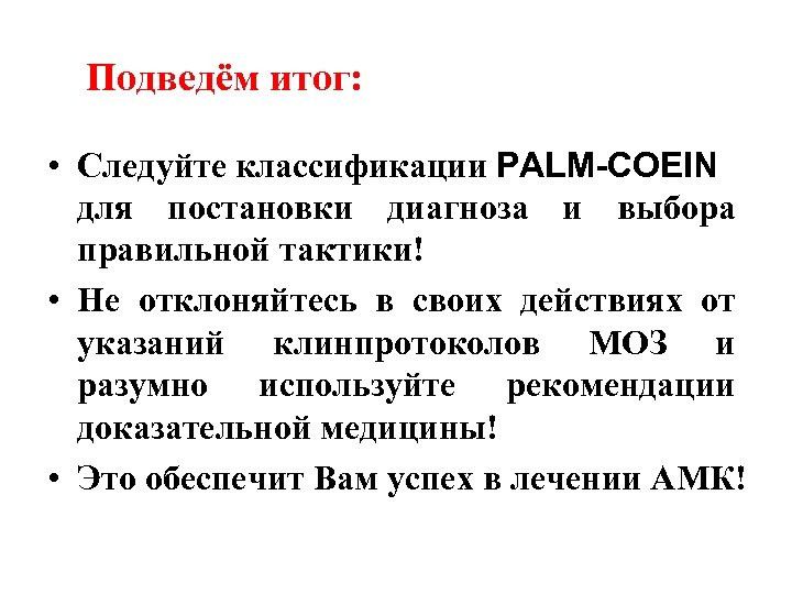Подведём итог: • Следуйте классификации PALM-COEIN для постановки диагноза и выбора правильной тактики! •