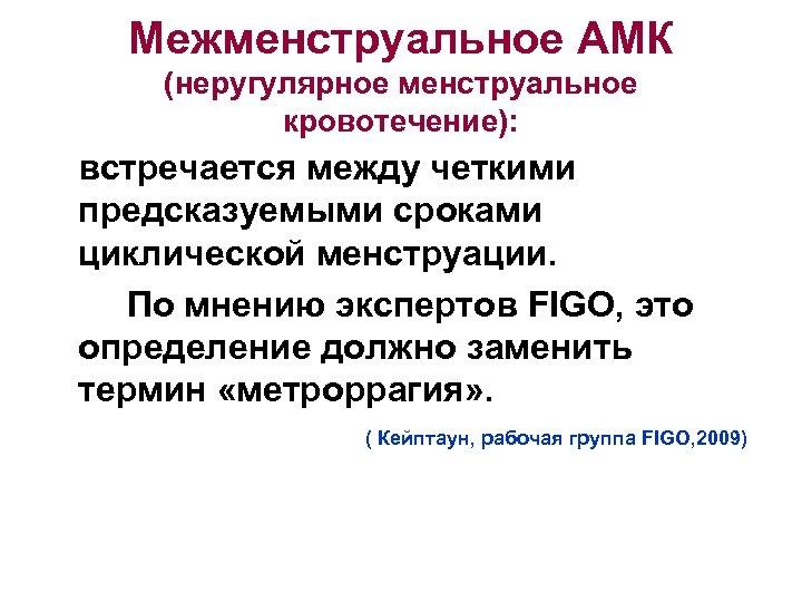 Межменструальное АМК (неругулярное менструальное кровотечение): встречается между четкими предсказуемыми сроками циклической менструации. По мнению