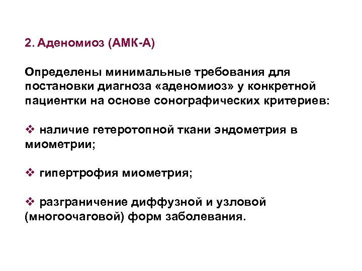 2. Аденомиоз (АМК-А) Определены минимальные требования для постановки диагноза «аденомиоз» у конкретной пациентки на
