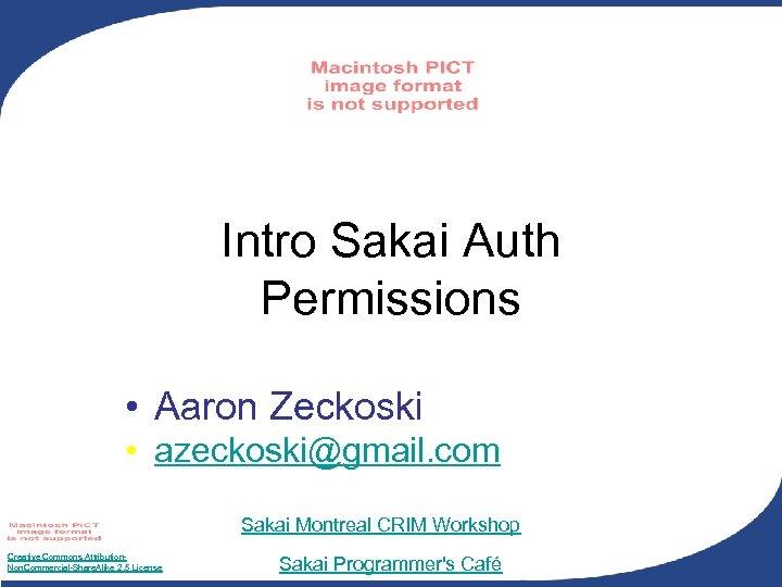 Intro Sakai Auth Permissions • Aaron Zeckoski • azeckoski@gmail. com Sakai Montreal CRIM Workshop