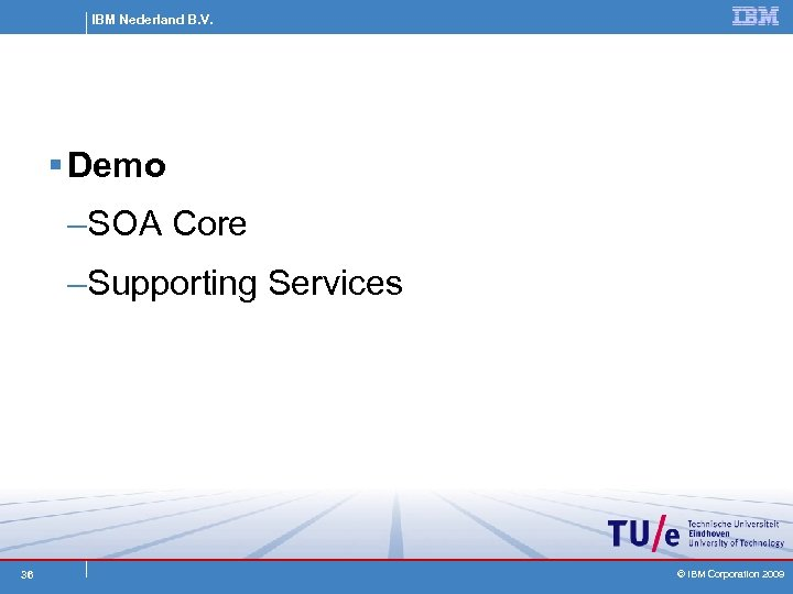 IBM Nederland B. V. § Demo –SOA Core –Supporting Services 36 © IBM Corporation