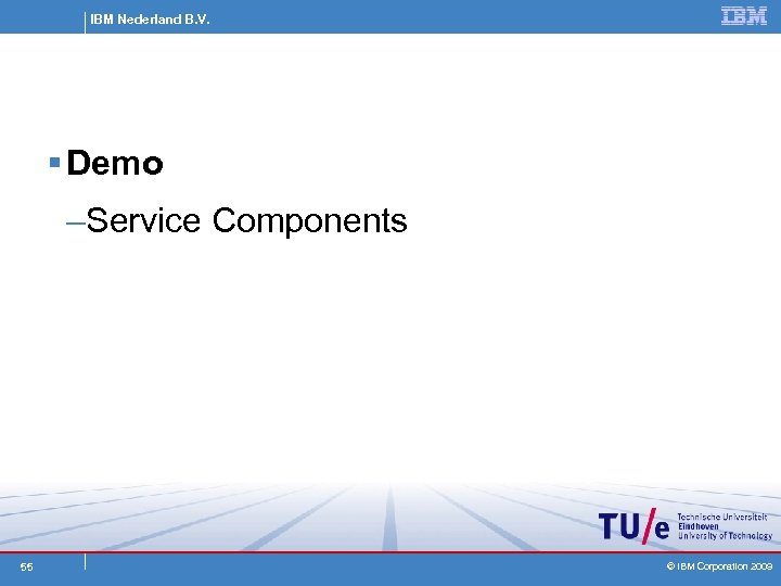 IBM Nederland B. V. § Demo –Service Components 55 © IBM Corporation 2009