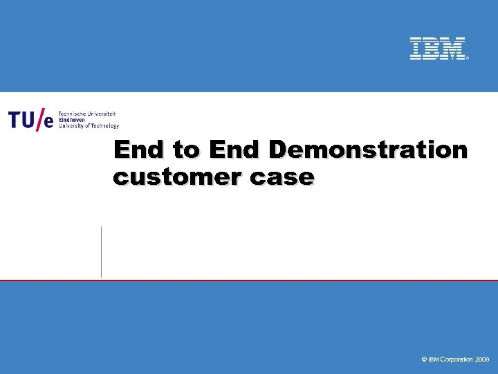 End to End Demonstration customer case © IBM Corporation 2009