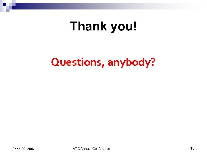 Thank you! Questions, anybody? Sept. 20, 2007 ATC Annual Conference 18