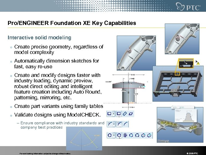 Pro/ENGINEER Foundation XE Key Capabilities Interactive solid modeling Create precise geometry, regardless of model