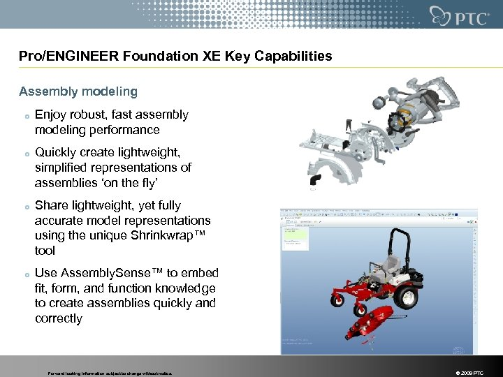 Pro/ENGINEER Foundation XE Key Capabilities Assembly modeling Enjoy robust, fast assembly modeling performance Quickly