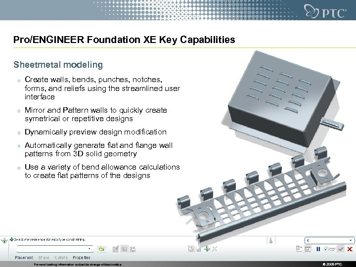 Pro/ENGINEER Foundation XE Key Capabilities Sheetmetal modeling Create walls, bends, punches, notches, forms, and
