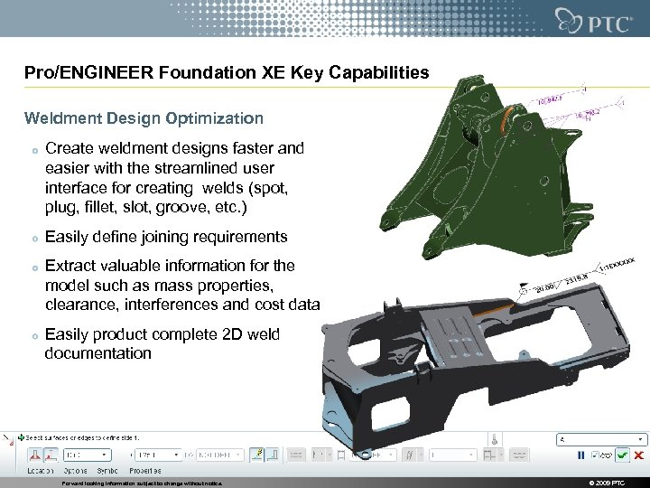 Pro/ENGINEER Foundation XE Key Capabilities Weldment Design Optimization Create weldment designs faster and easier