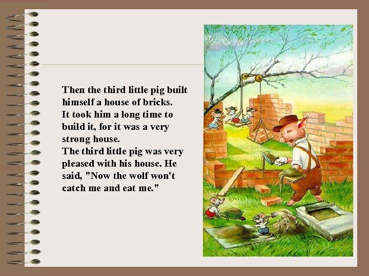Then the third little pig built himself a house of bricks. It took him