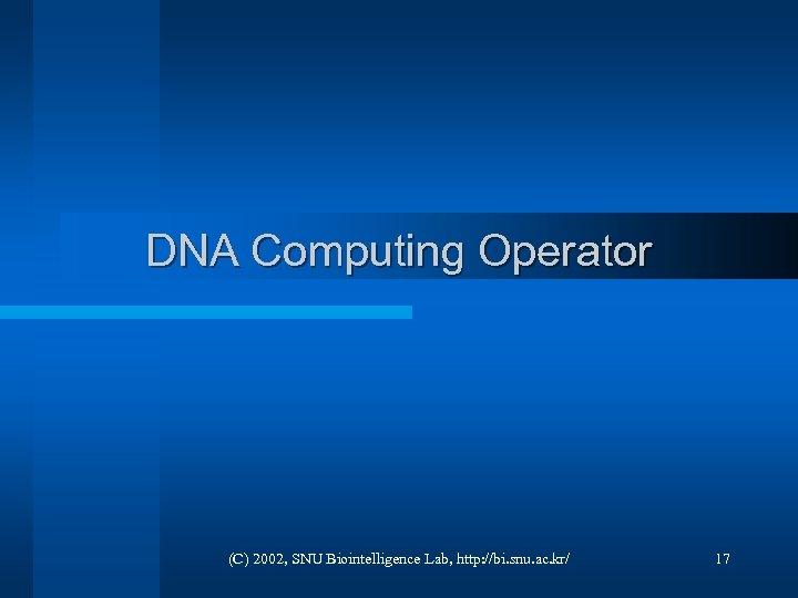 DNA Computing Operator (C) 2002, SNU Biointelligence Lab, http: //bi. snu. ac. kr/ 17