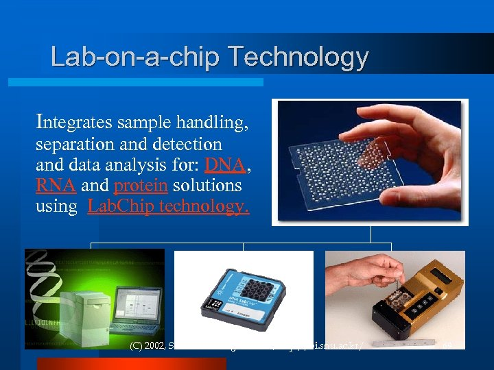 Lab-on-a-chip Technology Integrates sample handling, separation and detection and data analysis for: DNA, RNA