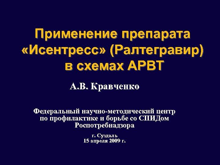Применение препарата «Исентресс» (Ралтегравир) в схемах АРВТ А. В. Кравченко Федеральный научно-методический центр по