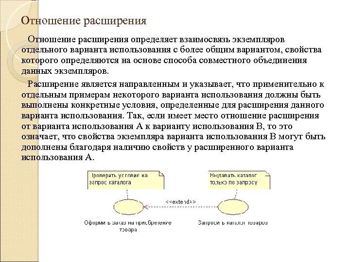 Отношение расширения определяет взаимосвязь экземпляров отдельного варианта использования с более общим вариантом, свойства которого