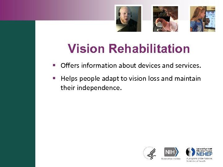 Vision Rehabilitation § Offers information about devices and services. § Helps people adapt to