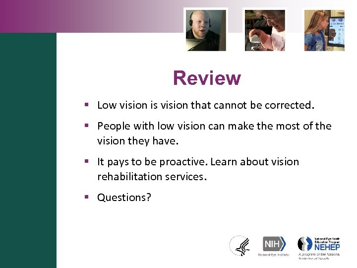 Review § Low vision is vision that cannot be corrected. § People with low
