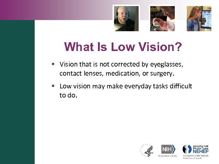 What Is Low Vision? § Vision that is not corrected by eyeglasses, contact lenses,