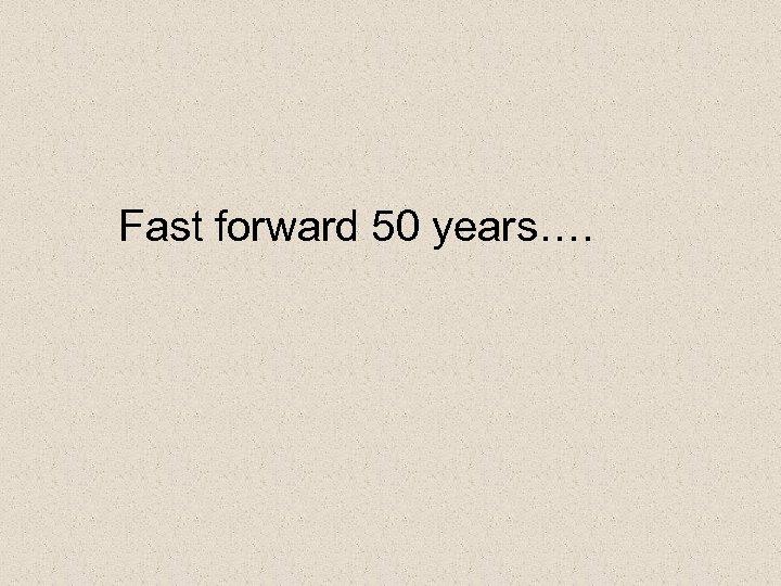 Fast forward 50 years….