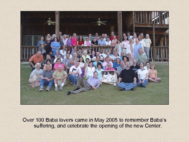 Over 100 Baba lovers came in May 2005 to remember Baba's suffering, and celebrate