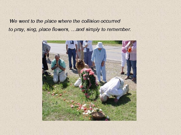 We went to the place where the collision occurred to pray, sing, place flowers,
