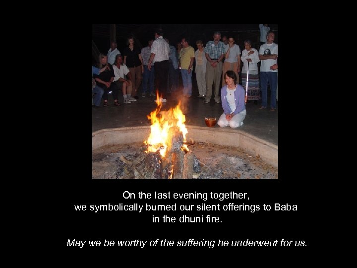 On the last evening together, we symbolically burned our silent offerings to Baba in