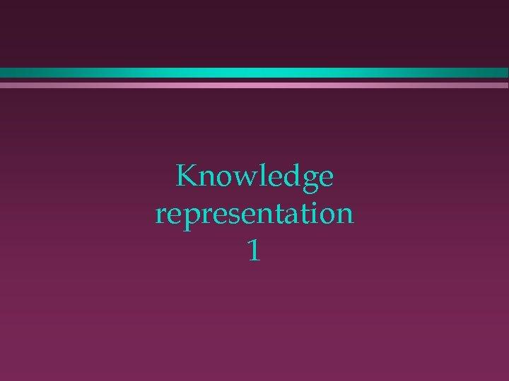 Knowledge representation 1