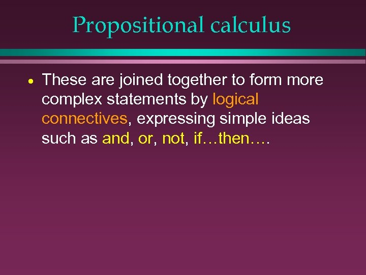 Propositional calculus · These are joined together to form more complex statements by logical