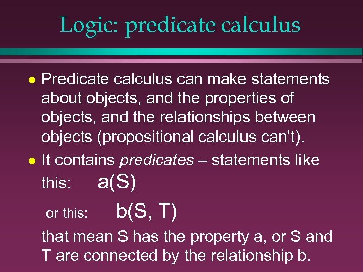 Logic: predicate calculus l l Predicate calculus can make statements about objects, and the