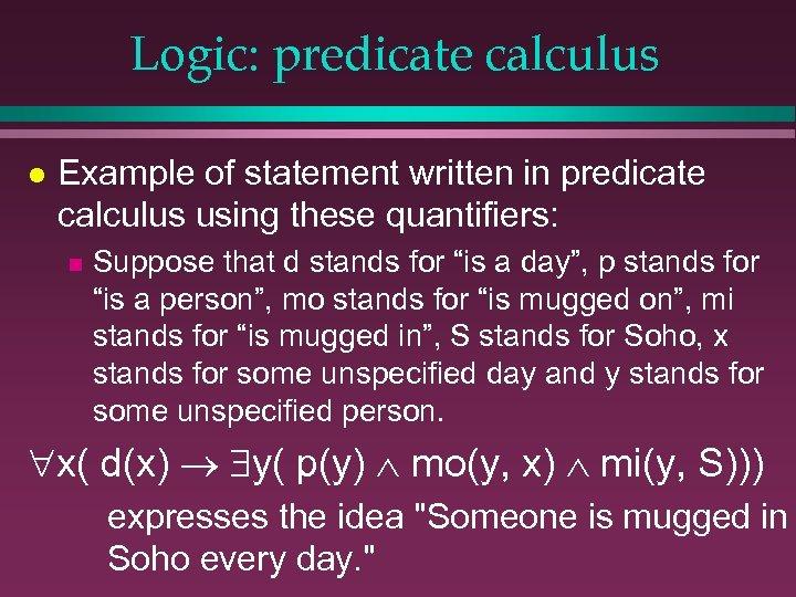 Logic: predicate calculus l Example of statement written in predicate calculus using these quantifiers: