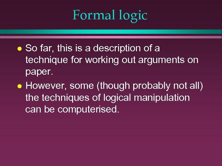 Formal logic l l So far, this is a description of a technique for